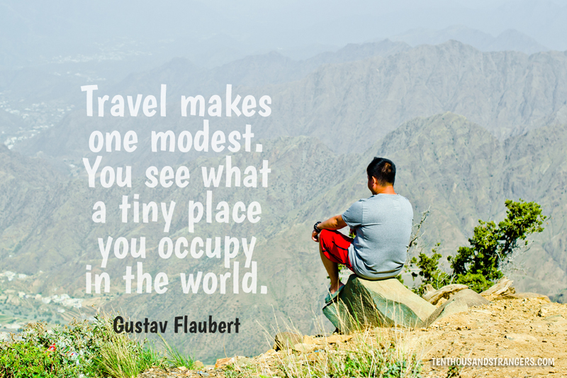 Travel Quotes -- Travel makes one modest. You see what a tiny place you occupy in the world. ~ Gustav Flaubert