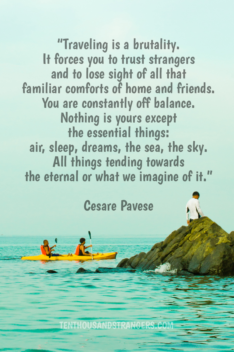 Travel Quotes -- Traveling is a brutality. It forces you to trust strangers and to lose sight of all that familiar comforts of home and friends. You are constantly off balance. Nothing is yours except the essential things: air, sleep, dreams, the sea, the sky. All things tending towards the eternal or what we imagine of it. ~ Cesare Pavese